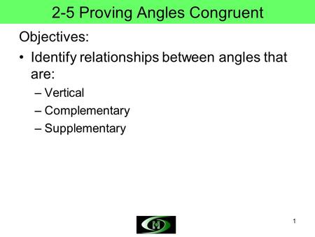 1 2-5 Proving Angles Congruent Objectives: Identify relationships between angles that are: –Vertical –Complementary –Supplementary.