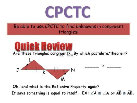 CPCTC Be able to use CPCTC to find unknowns in congruent triangles! Are these triangles congruent? By which postulate/theorem? _____  _____ J L K N M.