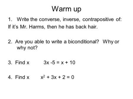 Warm up 1.Write the converse, inverse, contrapositive of: If it's Mr. Harms, then he has back hair. 2. Are you able to write a biconditional? Why or why.