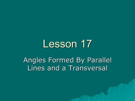 Lesson 17 Angles Formed By Parallel Lines and a Transversal.