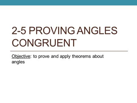 2-5 PROVING ANGLES CONGRUENT Objective: to prove and apply theorems about angles.