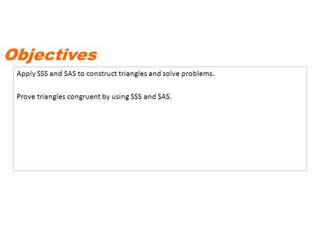 Apply SSS and SAS to construct triangles and solve problems. Prove triangles congruent by using SSS and SAS. Objectives.