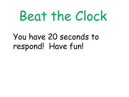 Beat the Clock You have 20 seconds to respond! Have fun!