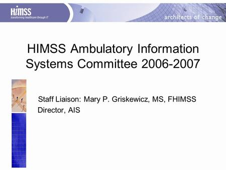 HIMSS Ambulatory Information Systems Committee 2006-2007 Staff Liaison: Mary P. Griskewicz, MS, FHIMSS Director, AIS Updated 11/02/06.