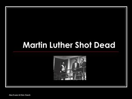Alex Evans & Chris Dench Martin Luther Shot Dead.