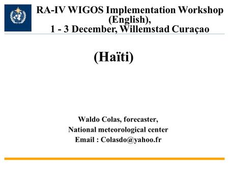 Waldo Colas, forecaster, National meteorological center   RA-IV WIGOS Implementation Workshop (English), 1 - 3 December, Willemstad.