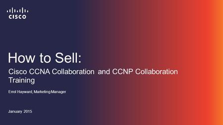 How to Sell: Errol Hayward, Marketing Manager January 2015 Cisco CCNA Collaboration and CCNP Collaboration Training.