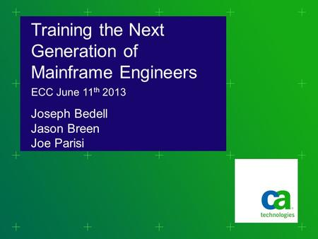 Training the Next Generation of Mainframe Engineers Joseph Bedell Jason Breen Joe Parisi ECC June 11 th 2013.