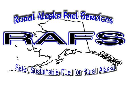 WHAT IS RAFS? Organized in 2004 to Assist Rural Alaskan Communities Manage Their Bulk Fuel Facilities. Not-for-Profit Corporation. Initial funding provided.