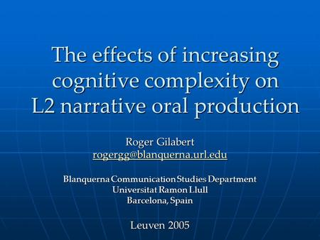 The effects of increasing cognitive complexity on L2 narrative oral production Roger Gilabert Blanquerna Communication Studies.