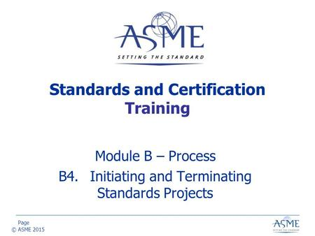 Page © ASME 2015 Module B – Process B4.Initiating and Terminating Standards Projects Standards and Certification Training.