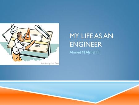 MY LIFE AS AN ENGINEER Ahmed M Alshehhi. LIFE GOALS  Graduate from Pennsylvania state university and seek a master's degree in chemical engineering.