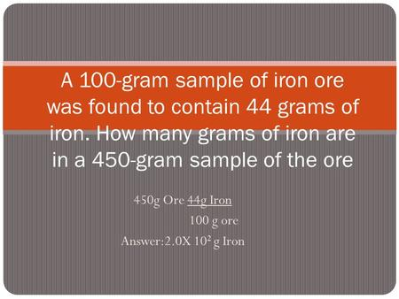 450g Ore 44g Iron 100 g ore Answer:2.0X 102 g Iron