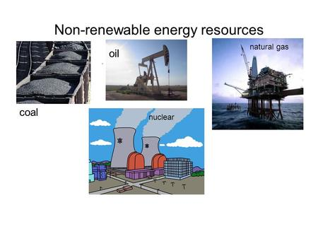 Non-renewable energy resources coal oil natural gas nuclear.