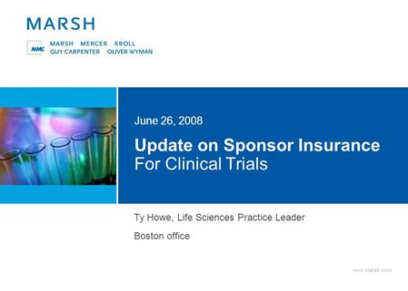 Www.marsh.com Update on Sponsor Insurance For Clinical Trials June 26, 2008 Ty Howe, Life Sciences Practice Leader Boston office.