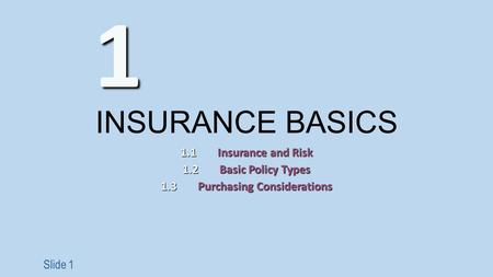 Slide 1 INSURANCE BASICS 1.1Insurance and Risk 1.2Basic Policy Types 1.3Purchasing Considerations 1.