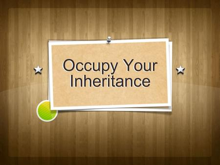 Occupy Your Inheritance. Occupy To possess To take hold To walk into To possess To take hold To walk into.