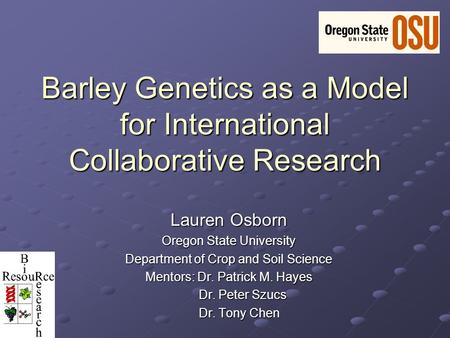 Barley Genetics as a Model for International Collaborative Research Lauren Osborn Oregon State University Department of Crop and Soil Science Mentors: