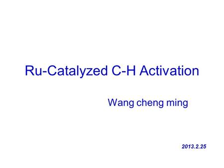 Ru-Catalyzed C-H Activation Wang cheng ming 2013.2.25.