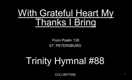 With Grateful Heart My Thanks I Bring From Psalm 138 ST. PETERSBURG Trinity Hymnal #88 CCLI #977558 1.
