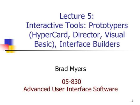 1 Lecture 5: Interactive Tools: Prototypers (HyperCard, Director, Visual Basic), Interface Builders Brad Myers 05-830 Advanced User Interface Software.