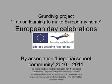 "Grundtvig project "" I go on learning to make Europe my home"" European day celebrations By association ""Lieporiai school community"",2010 – 2011 This project."