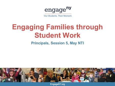 EngageNY.org Engaging Families through Student Work Principals, Session 5, May NTI.