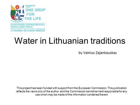 Water in Lithuanian traditions by Vainius Zajankauskas This project has been funded with support from the European Commission. This publication reflects.