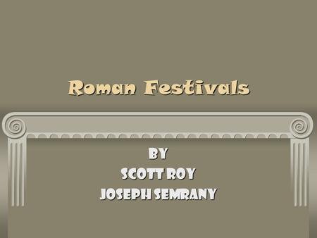Roman Festivals By Scott Roy Joseph Semrany Introduction The Festivals of Ancient Rome included many different customs. Some of which are still used.