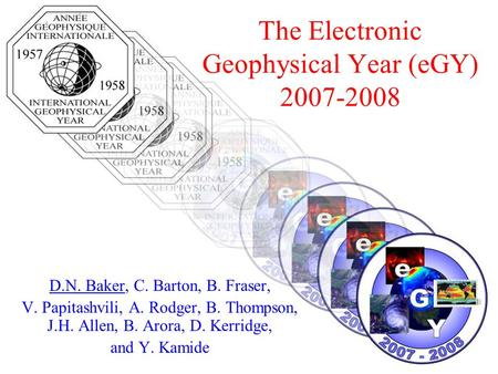 The Electronic Geophysical Year (eGY) 2007-2008 D.N. Baker, C. Barton, B. Fraser, V. Papitashvili, A. Rodger, B. Thompson, J.H. Allen, B. Arora, D. Kerridge,