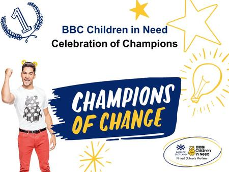 Celebration of Champions BBC Children in Need. BBC Children in Need and [Add school name] presents… The Celebration of Champions.
