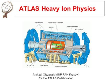 ATLAS Heavy Ion Physics Andrzej Olszewski (INP PAN Kraków) for the ATLAS Collaboration.