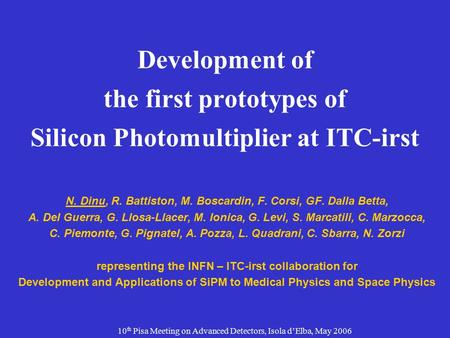 10 th Pisa Meeting on Advanced Detectors, Isola d'Elba, May 2006 Development of the first prototypes of Silicon Photomultiplier at ITC-irst N. Dinu, R.