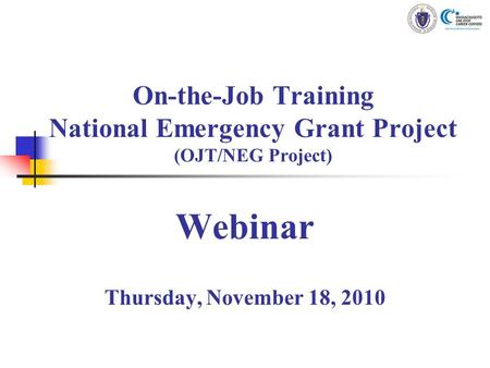 On-the-Job Training National Emergency Grant Project (OJT/NEG Project) Webinar Thursday, November 18, 2010.