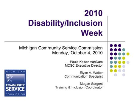 2010 Disability/Inclusion Week Michigan Community Service Commission Monday, October 4, 2010 Paula Kaiser VanDam MCSC Executive Director Elyse V. Walter.