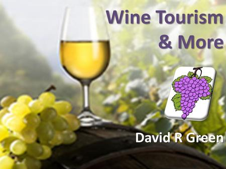 Wine Tourism & More David R Green. Wine Tourism Something different!