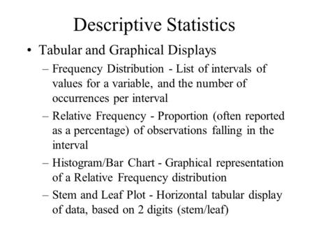 Descriptive Statistics Tabular and Graphical Displays –Frequency Distribution - List of intervals of values for a variable, and the number of occurrences.