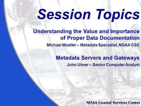 Session Topics Understanding the Value and Importance of Proper Data Documentation Michael Moeller – Metadata Specialist, NOAA CSC Metadata Servers and.