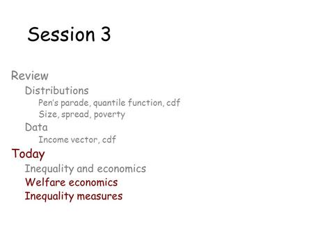 Session 3 Review Distributions Pen's parade, quantile function, cdf Size, spread, poverty Data Income vector, cdf Today Inequality and economics Welfare.