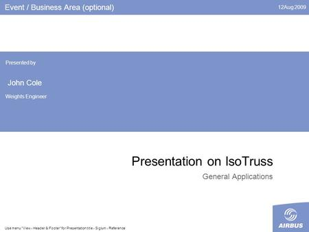 12Aug 2009 Use menu View - Header & Footer for Presentation title - Siglum - Reference Presentation on IsoTruss General Applications Event / Business.
