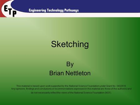 Sketching By Brian Nettleton This material is based upon work supported by the National Science Foundation under Grant No. 0402616. Any opinions, findings.