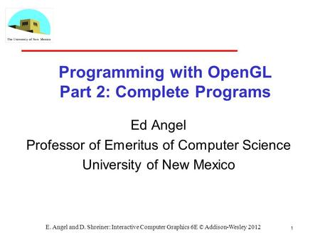 1 E. Angel and D. Shreiner: Interactive Computer Graphics 6E © Addison-Wesley 2012 Programming with OpenGL Part 2: Complete Programs Ed Angel Professor.