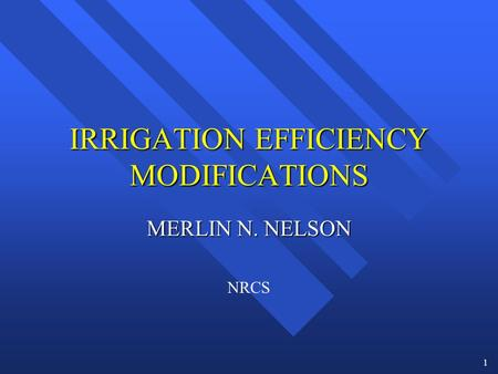 1 IRRIGATION EFFICIENCY MODIFICATIONS MERLIN N. NELSON NRCS.