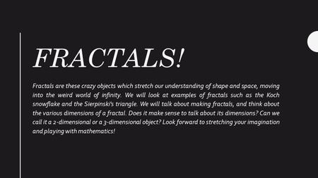 FRACTALS! Fractals are these crazy objects which stretch our understanding of shape and space, moving into the weird world of infinity. We will look at.