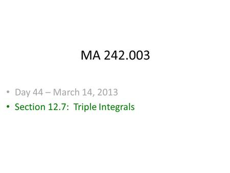 MA 242.003 Day 44 – March 14, 2013 Section 12.7: Triple Integrals.