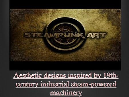 Steam punk is a VERY new art form with a vintage feel and concept. It is usually 3 dimensional in nature (What does 3- dimensional mean?) and created.
