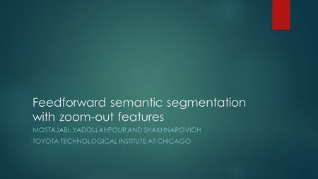 Feedforward semantic segmentation with zoom-out features MOSTAJABI, YADOLLAHPOUR AND SHAKHNAROVICH TOYOTA TECHNOLOGICAL INSTITUTE AT CHICAGO.