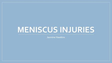 MENISCUS INJURIES Jasmine Hawkins Anatomy of the Knee Largest and most complex Vulnerable to a variety of injuries Weight bearing joint Stabilizes the.
