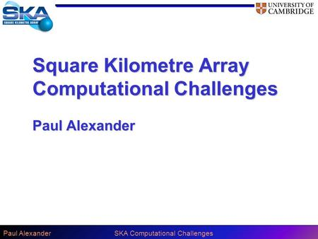 Paul AlexanderSKA Computational Challenges Square Kilometre Array Computational Challenges Paul Alexander.