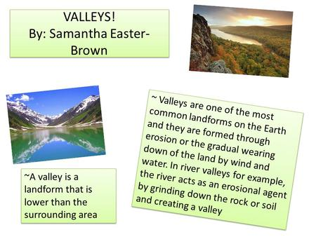 VALLEYS! By: Samantha Easter- Brown ~ Valleys are one of the most common landforms on the Earth and they are formed through erosion or the gradual wearing.